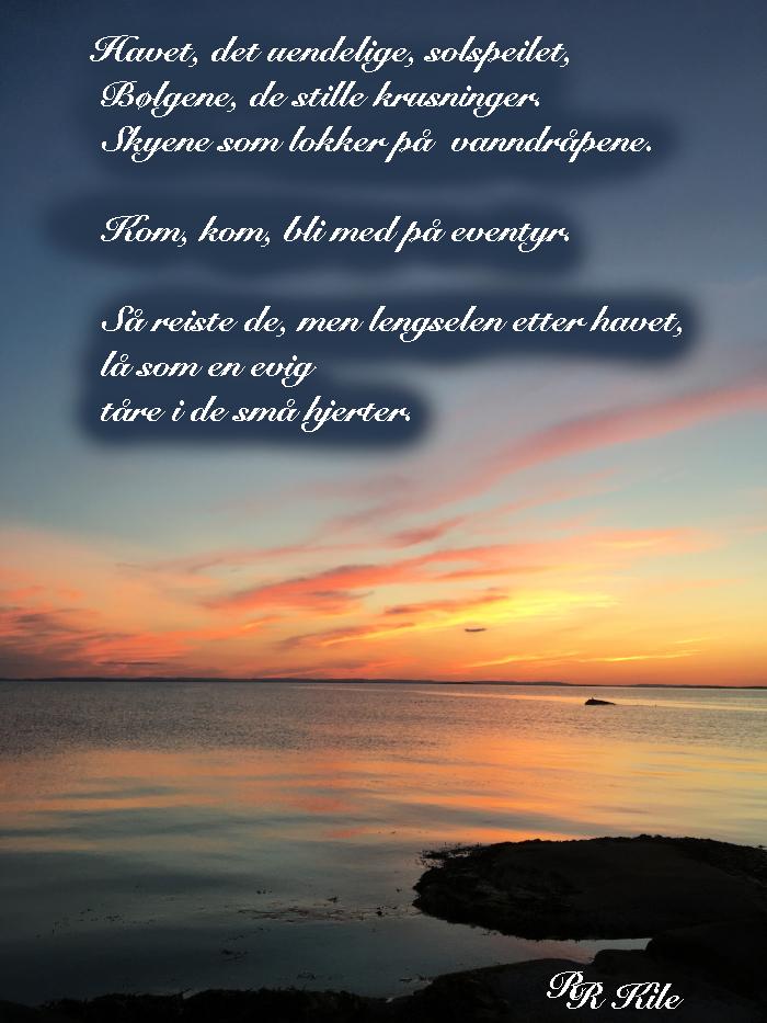 Havet, det uendelige, sjøen ligger som et blankt teppe, vi kan alt vi vil, jorda vår med mennesker på, ei sol for alle, som kan flytte måner i et svelg, poesi, lyrikk, forfatter R.R. Kile