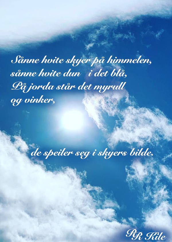Poesi, å speile seg i skyers bilde, fra den smaken, skal du smake hele verden, å flyte på myke vinder, vokse skvallerkål og roser, vokse verden sammen, neida verden, ikke regnvær, i dag skal det være sol i hele landet, å male himmelen ved natt, vers, forfatter R.R. Kile.